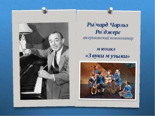 Ри́чард Чарльз Ро́джерс американский композитор мюзикл «Звуки музыки»