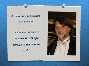 АлексейРыбников композитор создатель мюзикла «Волк и семеро козлят на новый