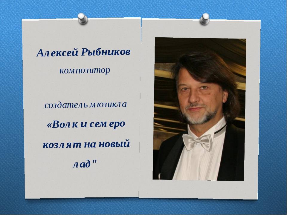 АлексейРыбников композитор создатель мюзикла «Волк и семеро козлят на новый...