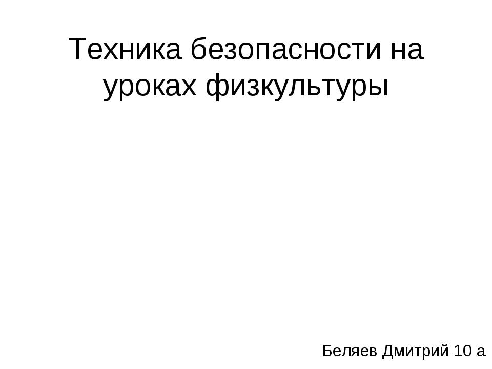 Техника безопасности на уроках физкультуры Беляев Дмитрий 10 а