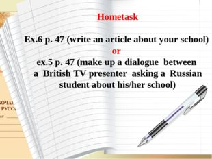 Hometask Ex.6 p. 47 (write an article about your school) or ex.5 p. 47 (make