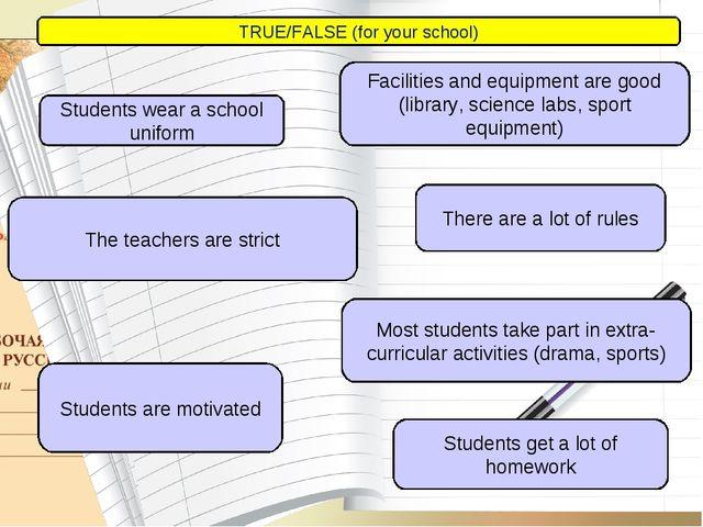 TRUE/FALSE (for your school) Students wear a school uniform Facilities and e...