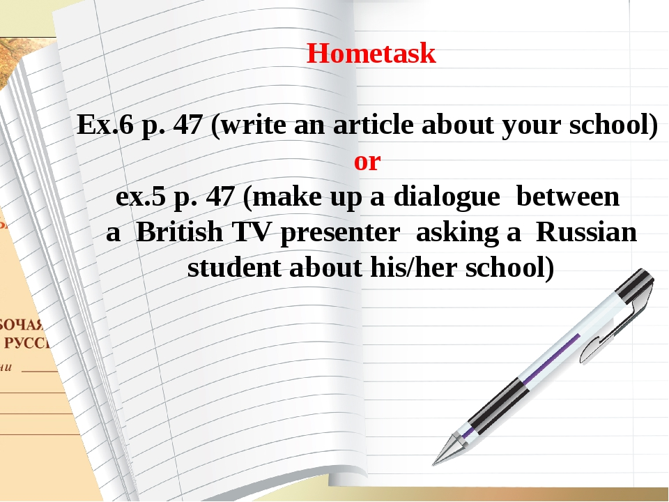 Hometask Ex.6 p. 47 (write an article about your school) or ex.5 p. 47 (make...