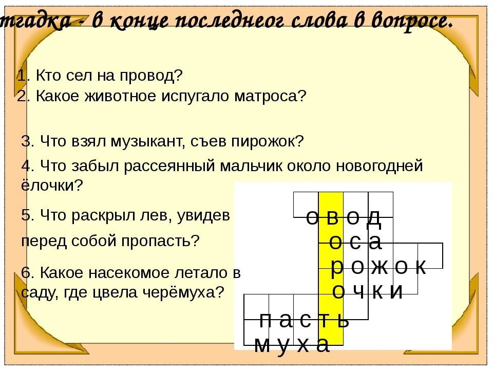 Отгадка - в конце последнеог слова в вопросе. о в о д о с а р о ж о к о ч к и...