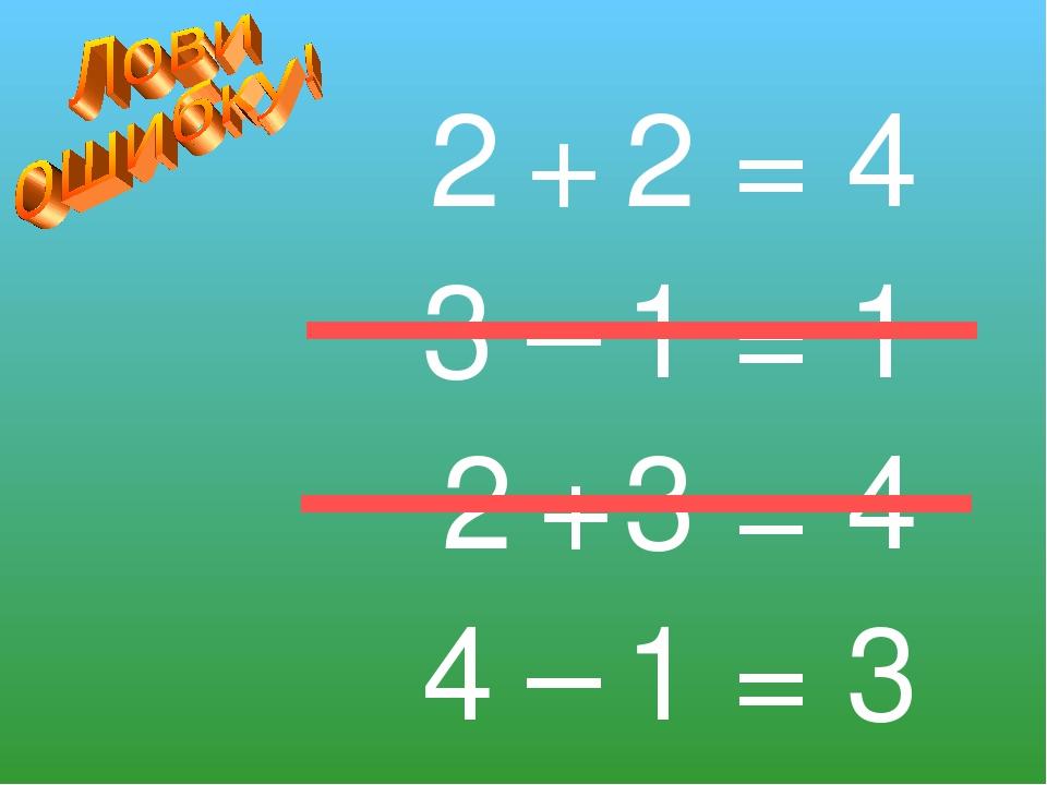 2 + 2 = 4 3 – 1 = 1 2 + 3 = 4 4 – 1 = 3