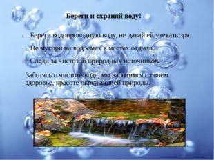 Береги и охраняй воду! Береги водопроводную воду, не давай ей утекать зря. Не