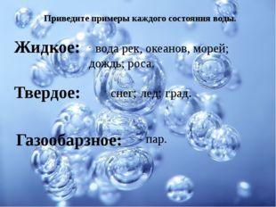 Жидкое: Твердое: Газообарзное: Приведите примеры каждого состояния воды. вода