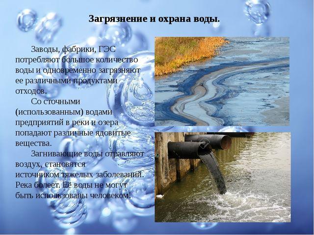 Загрязнение и охрана воды. Заводы, фабрики, ГЭС потребляют большое количеств...