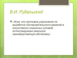 В.И. Рубальский «Игра- это групповое упражнение по выработке последовательнос