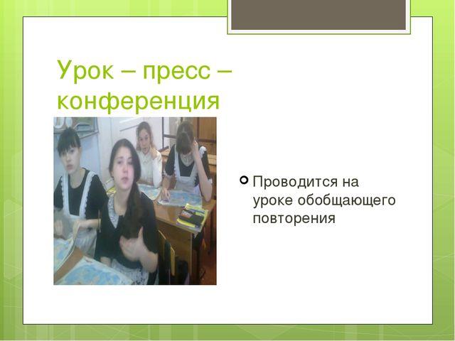 Урок – пресс – конференция Проводится на уроке обобщающего повторения