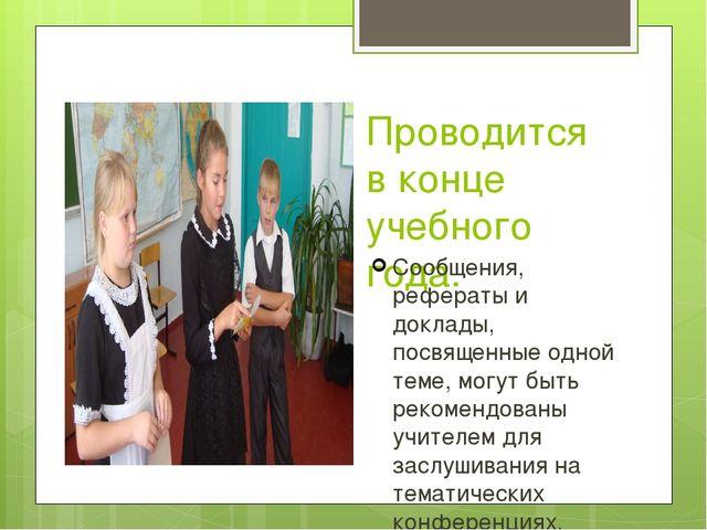 Проводится в конце учебного года. Сообщения, рефераты и доклады, посвященные...