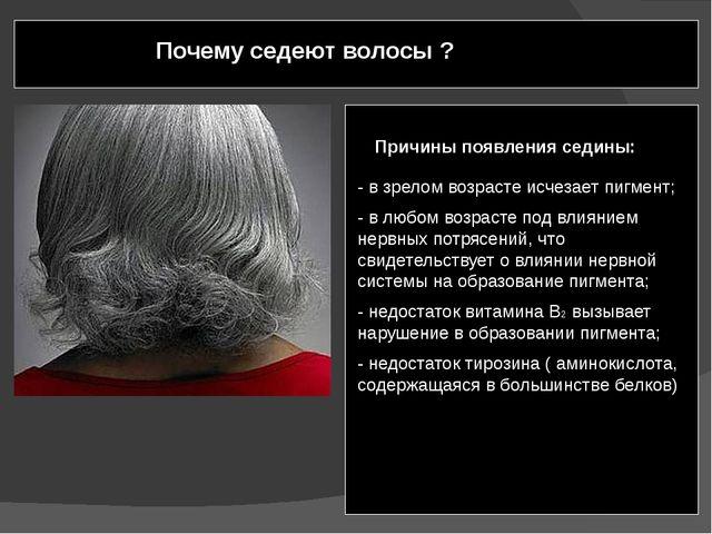 Почему седеют волосы ? - в зрелом возрасте исчезает пигмент; - в любом возра...