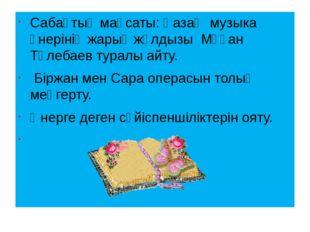 Сабақтың мақсаты: Қазақ музыка өнерінің жарық жұлдызы Мұқан Төлебаев туралы