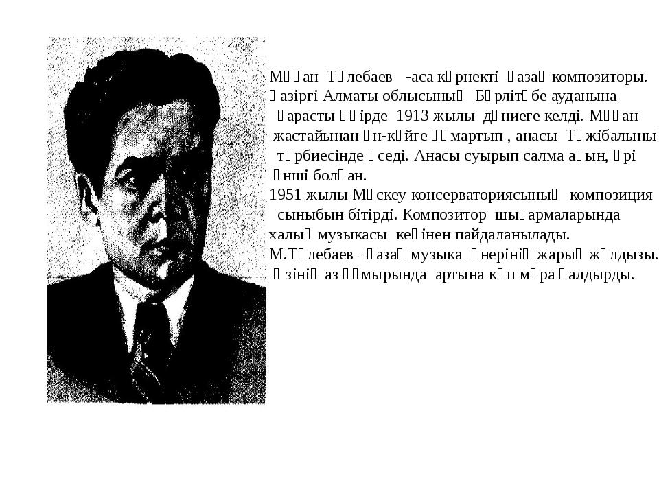 Мұқан Төлебаев -аса көрнекті қазақ композиторы. Қазіргі Алматы облысының Бөрл...