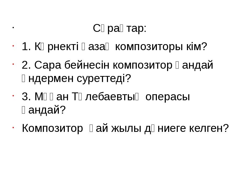 Сұрақтар: 1. Көрнекті қазақ композиторы кім? 2. Сара бейнесін композитор қан...