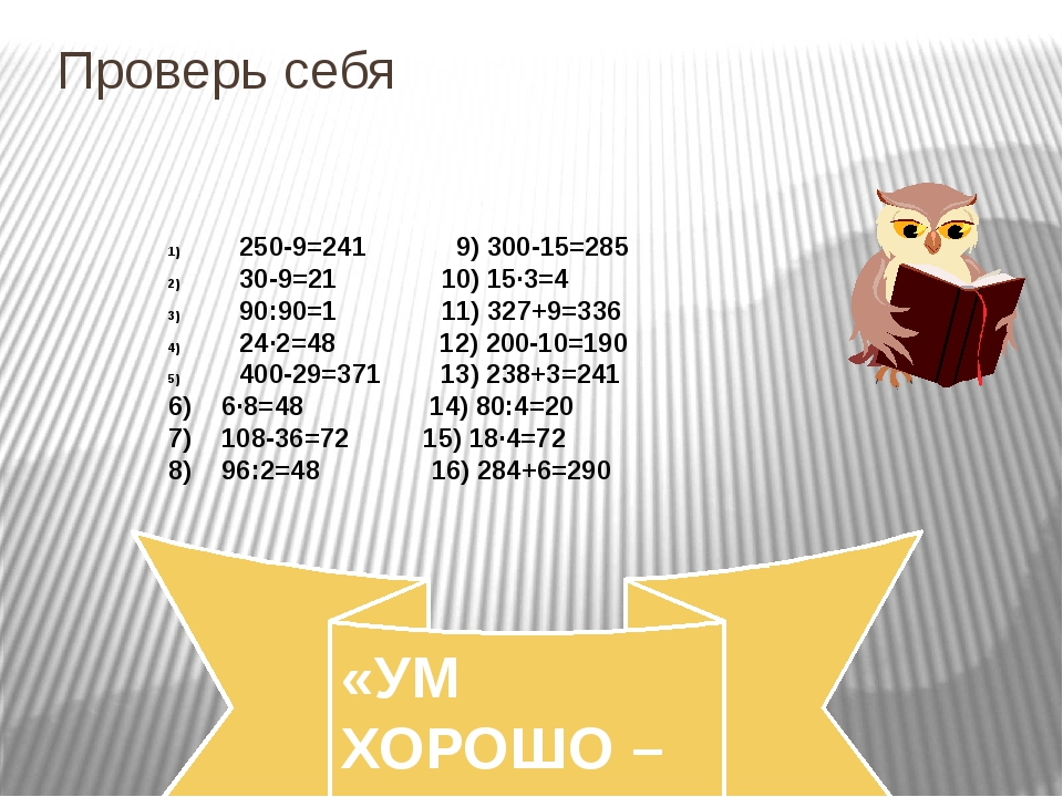 Проверь себя 250-9=241 9) 300-15=285 30-9=21 10) 15·3=4 90:90=1 11) 327+9=336...
