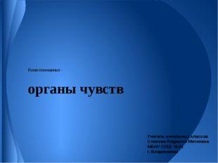 Наши помощники - органы чувств Учитель начальных классов Сланова Людмила Митя