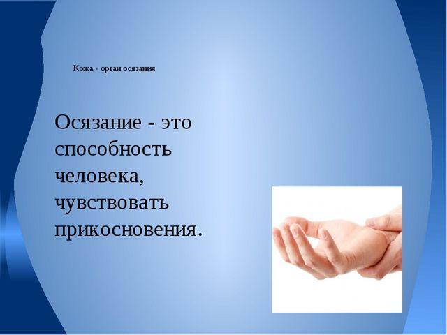Кожа - орган осязания Осязание - это способность человека, чувствовать прико...