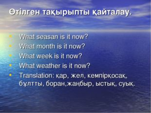 Өтілген тақырыпты қайталау. What seasan is it now? What month is it now? What