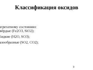 Классификация оксидов По агрегатному состоянию: 1) Твёрдые (Fe2O3, SiO2); 2)