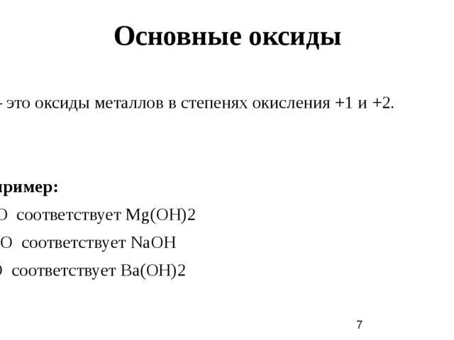 Основные оксиды – этооксидыметаллов в степенях окисления +1 и +2. Например...