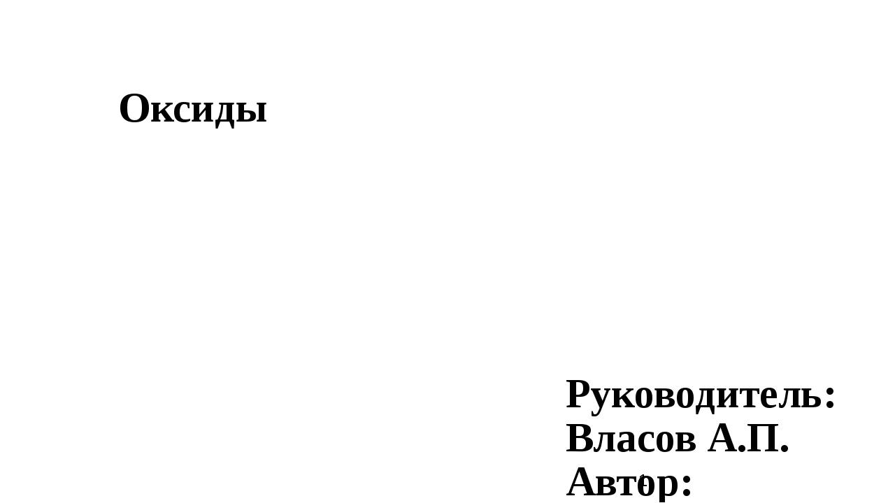 Оксиды Руководитель: Власов А.П. Автор: Кукушкин В.Н.