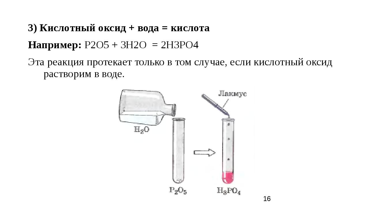 3) Кислотный оксид + вода = кислота Например: P2O5 + 3H2O = 2H3PO4 Эта реакци...