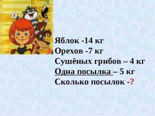 Яблок -14 кг Орехов -7 кг Сушёных грибов – 4 кг Одна посылка – 5 кг Сколько п
