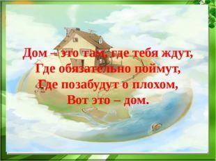 Дом – это там, где тебя ждут, Где обязательно поймут, Где позабудут о плохом