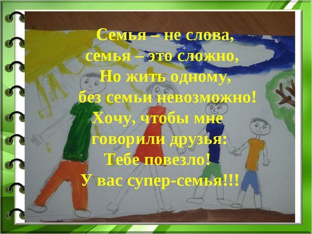 Семья – не слова, семья – это сложно, Но жить одному, без семьи невозможно!...