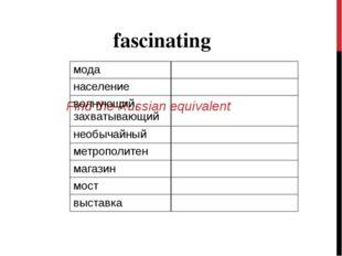 Find the Russian equivalent fascinating мода население волнующи