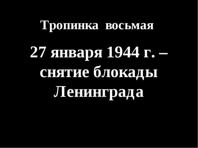 Тропинка восьмая 27 января 1944 г. – снятие блокады Ленинграда