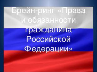 Брейн-ринг «Права и обязанности гражданина Российской Федерации»