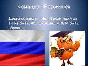 Команда «Россияне» Девиз команды: «Человеком можешь ты не быть, но ГРАЖДАНИНО