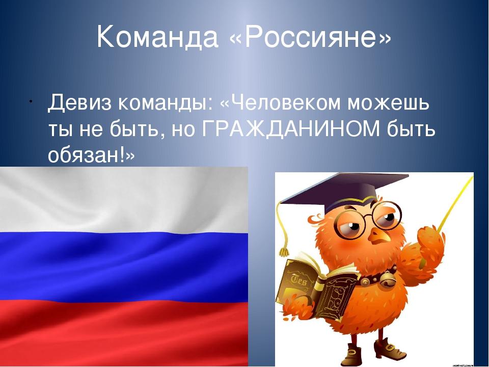 Команда «Россияне» Девиз команды: «Человеком можешь ты не быть, но ГРАЖДАНИНО...