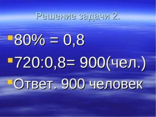 Решение задачи 2. 80% = 0,8 720:0,8= 900(чел.) Ответ. 900 человек