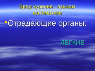 Вред курения - языком математики Страдающие органы: ЛЕГКИЕ