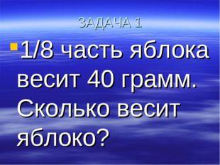 ЗАДАЧА 1 1/8 часть яблока весит 40 грамм. Сколько весит яблоко?