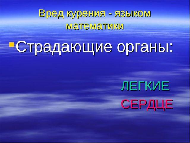 Вред курения - языком математики Страдающие органы: ЛЕГКИЕ СЕРДЦЕ