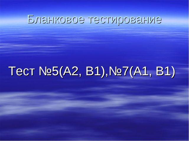 Бланковое тестирование Тест №5(А2, В1),№7(А1, В1)