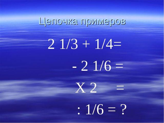 Цепочка примеров 2 1/3 + 1/4= - 2 1/6 = Х 2 = : 1/6 = ?