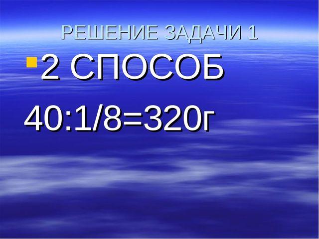 РЕШЕНИЕ ЗАДАЧИ 1 2 СПОСОБ 40:1/8=320г