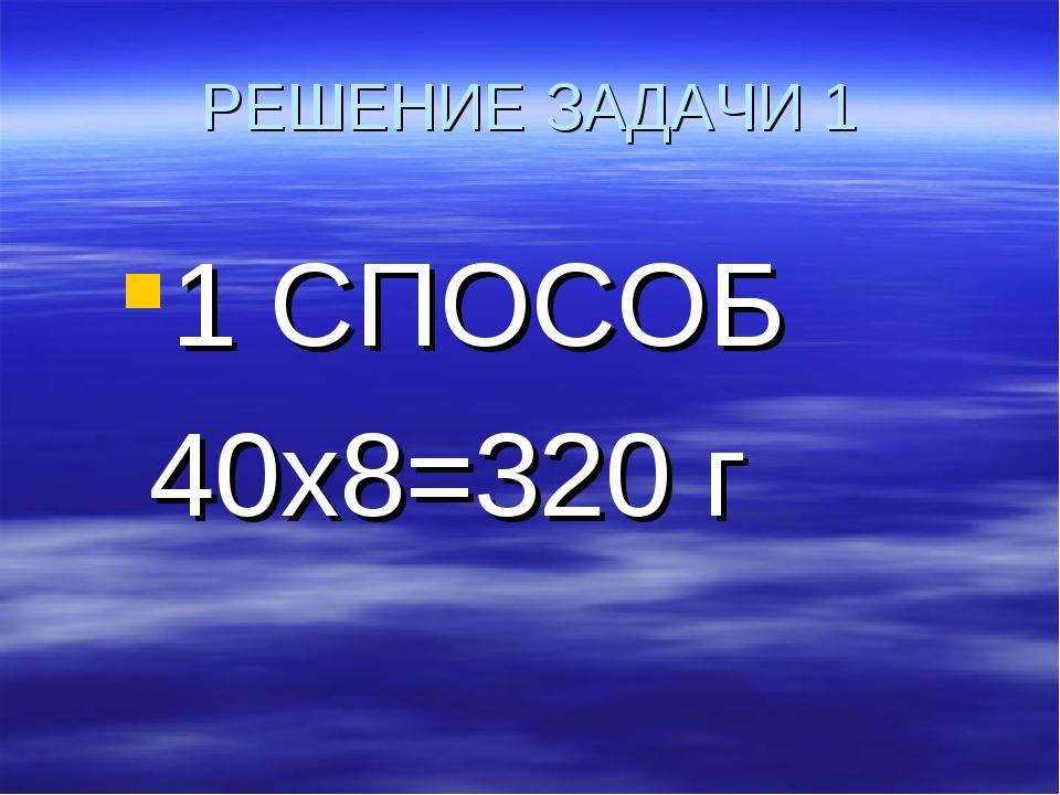 РЕШЕНИЕ ЗАДАЧИ 1 1 СПОСОБ 40х8=320 г