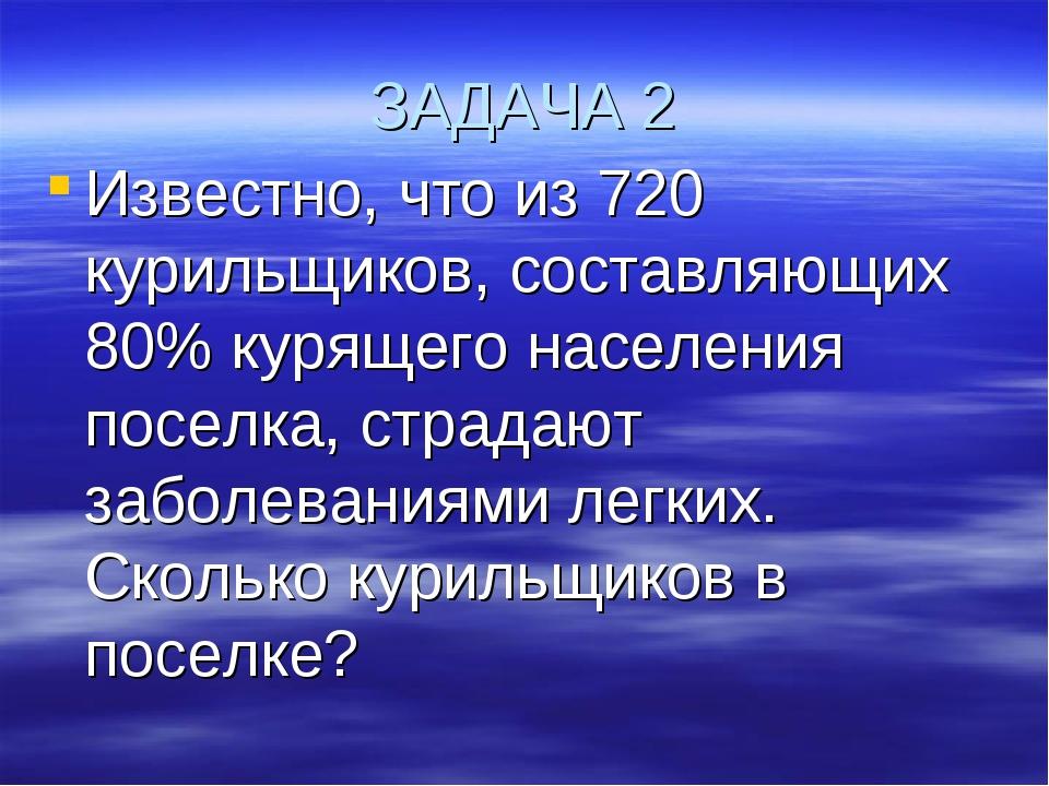 ЗАДАЧА 2 Известно, что из 720 курильщиков, составляющих 80% курящего населени...