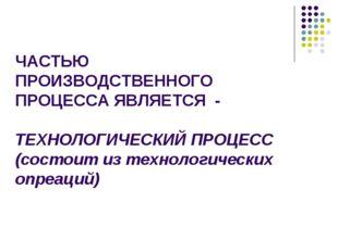 ЧАСТЬЮ ПРОИЗВОДСТВЕННОГО ПРОЦЕССА ЯВЛЯЕТСЯ - ТЕХНОЛОГИЧЕСКИЙ ПРОЦЕСС (состоит