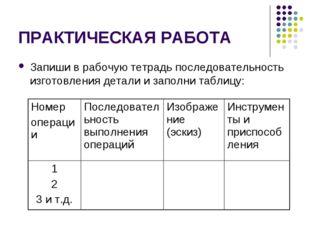 ПРАКТИЧЕСКАЯ РАБОТА Запиши в рабочую тетрадь последовательность изготовления