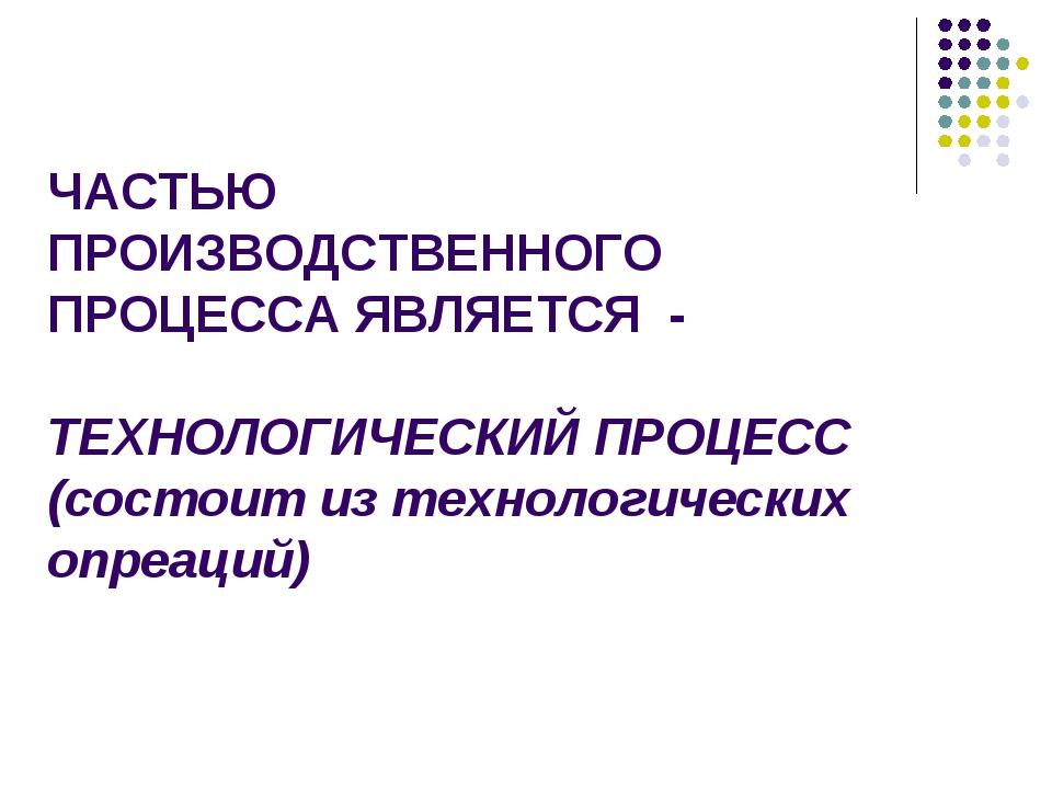 ЧАСТЬЮ ПРОИЗВОДСТВЕННОГО ПРОЦЕССА ЯВЛЯЕТСЯ - ТЕХНОЛОГИЧЕСКИЙ ПРОЦЕСС (состоит...