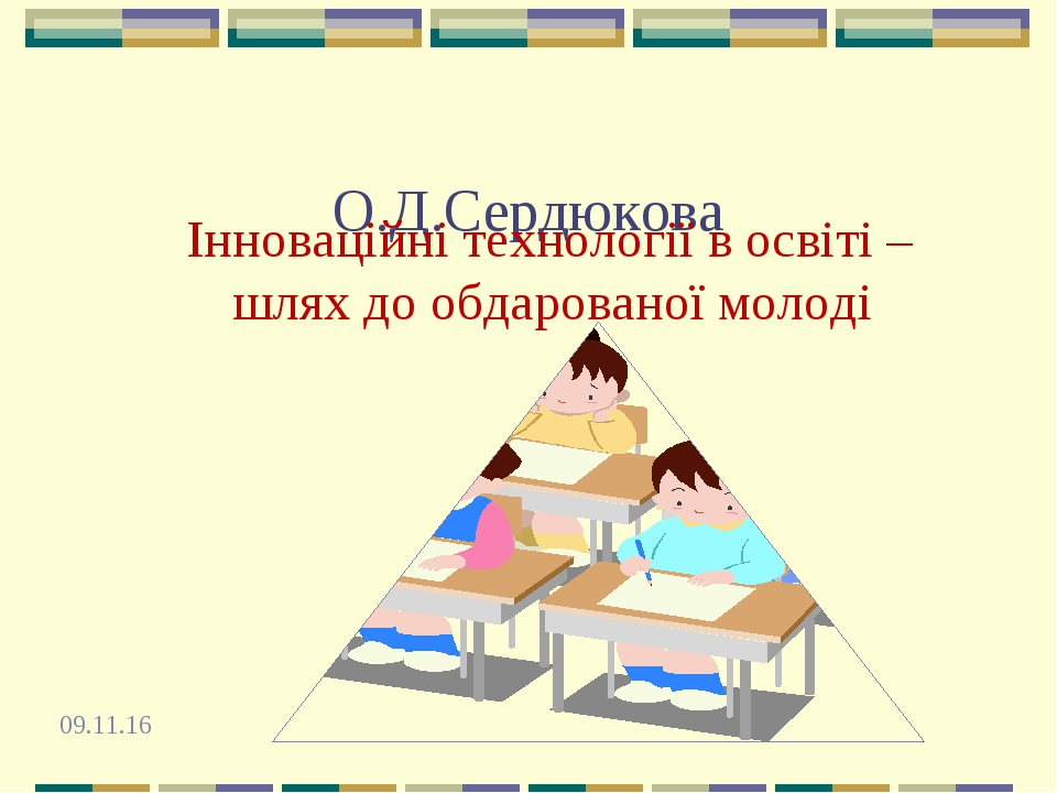 О.Д.Сердюкова Інноваційні технології в освіті – шлях до обдарованої молоді *