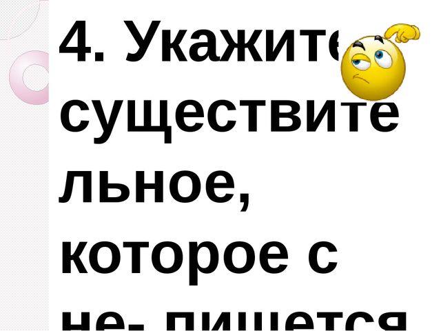 4.Укажите существительное, которое с не- пишется слитно. 1) (не)решительност...