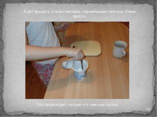 А вот вращать стакан сметаны, перемешивая сметану, очень просто. Это происход
